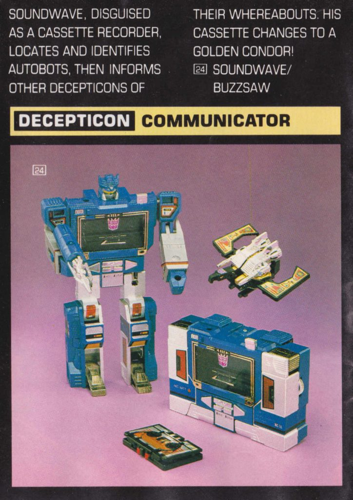 Soundwave, disguised as a cassette recorder, locates and identifies Autobots, then informs other Decepticons of their whereabouts. His cassette changes to a golden condor! - 24) Soundwave/Buzzsaw - Decepticon Communicator